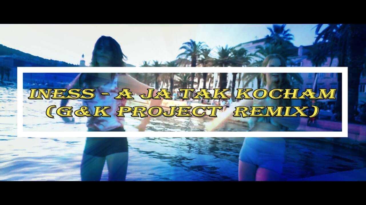 Iness – A ja tak kocham (G&K Project remix) 2018