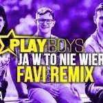 Playboys – Ja w to nie wierze (Favi remix)