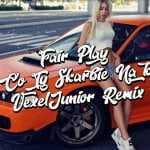 Fair Play – Co Ty Skarbie Na To (VexelJunior Remix)